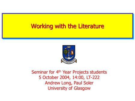 Working with the Literature Seminar for 4 th Year Projects students 5 October 2004, 14:00, LT-222 Andrew Long, Paul Soler University of Glasgow.
