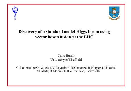 Discovery of a standard model Higgs boson using vector boson fusion at the LHC Craig Buttar University of Sheffield Collaborators: G.Azuelos, V.Cavasinni,