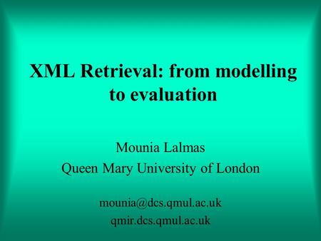 XML Retrieval: from modelling to evaluation Mounia Lalmas Queen Mary University of London qmir.dcs.qmul.ac.uk.
