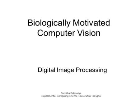 Biologically Motivated Computer Vision Digital Image Processing Sumitha Balasuriya Department of Computing Science, University of Glasgow.