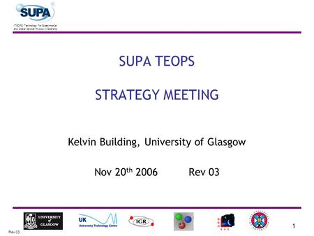 (TEOPS) Technology for Experimental and Observational Physics in Scotland Rev 03 1 SUPA TEOPS STRATEGY MEETING Kelvin Building, University of Glasgow Nov.