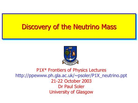 Discovery of the Neutrino Mass P1X* Frontiers of Physics Lectures  21-22 October 2003 Dr Paul Soler.