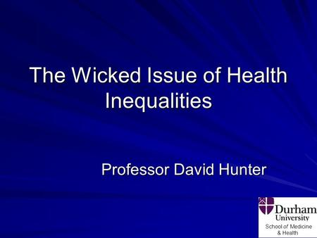 School of Medicine & Health The Wicked Issue of Health Inequalities Professor David Hunter.