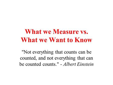 What we Measure vs. What we Want to Know Not everything that counts can be counted, and not everything that can be counted counts. - Albert Einstein.