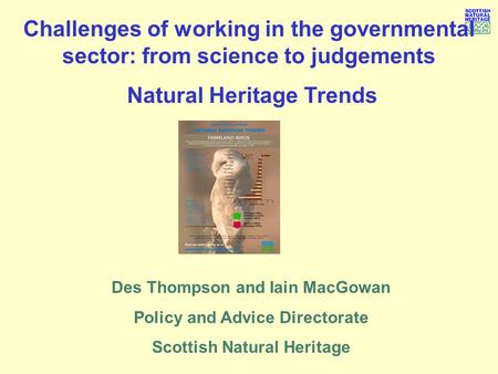 Challenges of working in the governmental sector: from science to judgements Natural Heritage Trends Des Thompson and Iain MacGowan Policy and Advice Directorate.