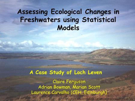 Assessing Ecological Changes in Freshwaters using Statistical Models Claire Ferguson Adrian Bowman, Marian Scott Laurence Carvalho (CEH, Edinburgh)
