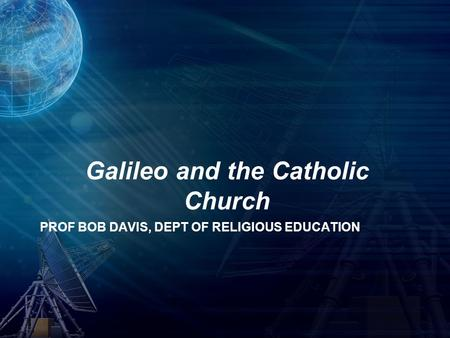 PROF BOB DAVIS, DEPT OF RELIGIOUS EDUCATION Galileo and the Catholic Church.