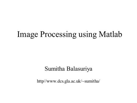Image Processing using Matlab Sumitha Balasuriya http//www.dcs.gla.ac.uk/~sumitha/