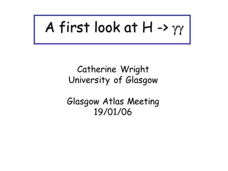 A first look at H -> A first look at H -> Catherine Wright University of Glasgow Glasgow Atlas Meeting 19/01/06.