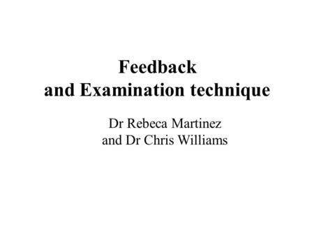 Feedback and Examination technique Dr Rebeca Martinez and Dr Chris Williams.