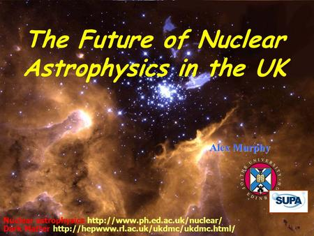 22 May 2007 Cosener's House 1 Alex Murphy Nuclear astrophysics  Dark Matter  The.