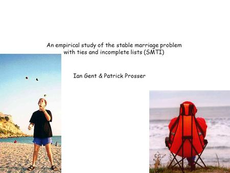 An empirical study of the stable marriage problem with ties and incomplete lists (SMTI) Ian Gent & Patrick Prosser.