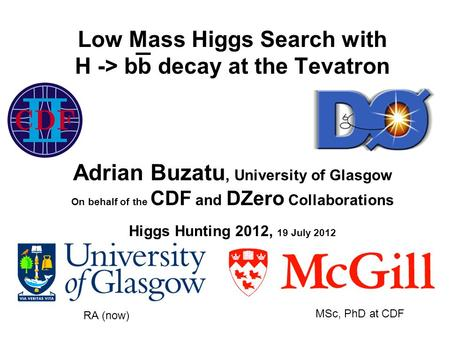 Low Mass Higgs Search with H -> bb decay at the Tevatron Adrian Buzatu, University of Glasgow On behalf of the CDF and DZero Collaborations Higgs Hunting.