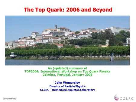 John Womersley The Top Quark: 2006 and Beyond An (updated) summary of TOP2006: International Workshop on Top Quark Physics Coimbra, Portugal, January 2006.