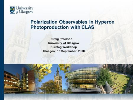 Polarization Observables in Hyperon Photoproduction with CLAS Craig Paterson University of Glasgow Eurotag Workshop Glasgow, 1 st September 2008.