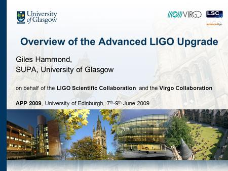 Overview of the Advanced LIGO Upgrade Giles Hammond, SUPA, University of Glasgow on behalf of the LIGO Scientific Collaboration and the Virgo Collaboration.
