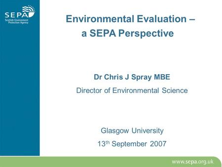 Environmental Evaluation – a SEPA Perspective Dr Chris J Spray MBE Director of Environmental Science Glasgow University 13 th September 2007.