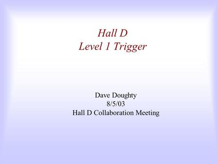 Hall D Level 1 Trigger Dave Doughty 8/5/03 Hall D Collaboration Meeting.