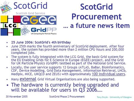 Tony Doyle - University of Glasgow 30 November 2005ScotGrid Phase 2 Procurement ScotGrid Procurement … a future news item 25 June 2006: ScotGrid's 4th.