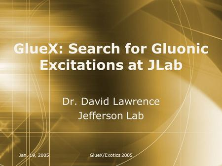 Jan. 19, 2005GlueX/Exotics 2005 GlueX: Search for Gluonic Excitations at JLab Dr. David Lawrence Jefferson Lab Dr. David Lawrence Jefferson Lab.