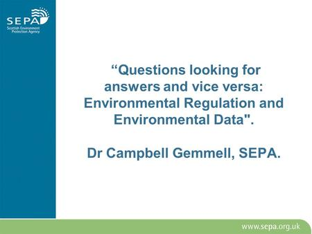 Questions looking for answers and vice versa: Environmental Regulation and Environmental Data. Dr Campbell Gemmell, SEPA.