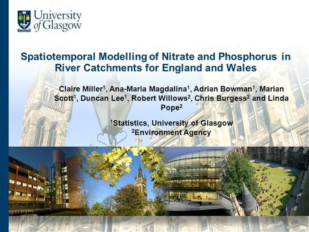 Spatiotemporal Modelling of Nitrate and Phosphorus in River Catchments for England and Wales Claire Miller 1, Ana-Maria Magdalina 1, Adrian Bowman 1, Marian.
