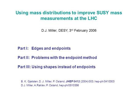 Using mass distributions to improve SUSY mass measurements at the LHC D.J. Miller, DESY, 3 rd February 2006 Part I: Edges and endpoints Part II: Problems.