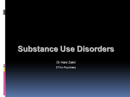 Substance Use Disorders Substance Use Disorders Dr Hani Zakri ST3 in Psychiatry.