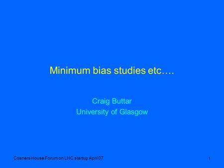 Cosners House Forum on LHC startup April 07 1 Minimum bias studies etc…. Craig Buttar University of Glasgow.