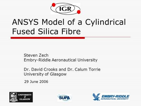 1 ANSYS Model of a Cylindrical Fused Silica Fibre Steven Zech Embry-Riddle Aeronautical University Dr. David Crooks and Dr. Calum Torrie University of.