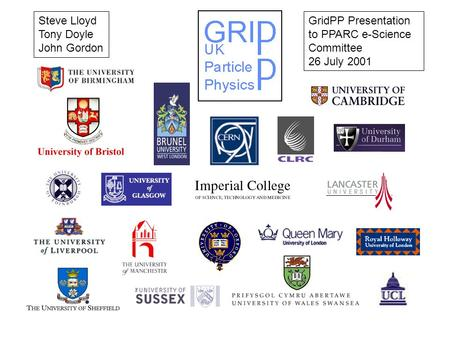 GridPP Presentation to PPARC e-Science Committee 26 July 2001 Steve Lloyd Tony Doyle John Gordon.