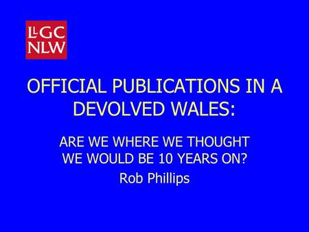 OFFICIAL PUBLICATIONS IN A DEVOLVED WALES: ARE WE WHERE WE THOUGHT WE WOULD BE 10 YEARS ON? Rob Phillips.
