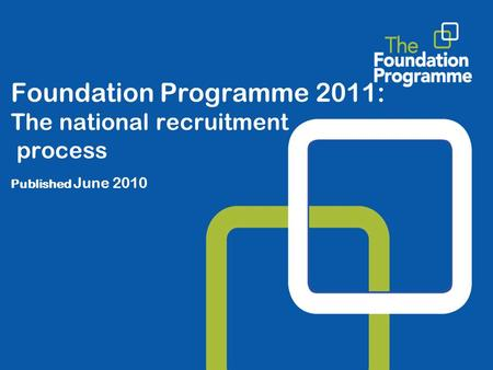 Foundation Programme 2011: The national recruitment process Published June 2010.