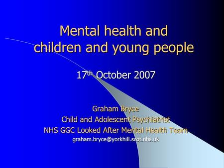 Mental health and children and young people 17 th October 2007 Graham Bryce Child and Adolescent Psychiatrist NHS GGC Looked After Mental Health Team