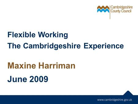 Flexible Working The Cambridgeshire Experience Maxine Harriman June 2009.
