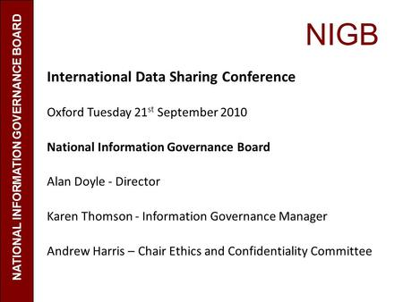 NIGB International Data Sharing Conference Oxford Tuesday 21 st September 2010 National Information Governance Board Alan Doyle - Director Karen Thomson.