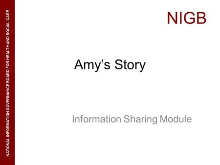 NIGB NATIONAL INFORMATION GOVERNANCE BOARD FOR HEALTH AND SOCIAL CARE Amys Story Information Sharing Module.