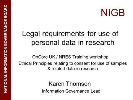NIGB Legal requirements for use of personal data in research OnCore UK / NRES Training workshop Ethical Principles relating to consent for use of samples.