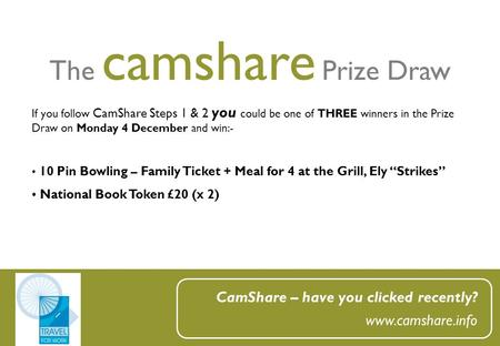 The camshare Prize Draw CamShare – have you clicked recently? www.camshare.info If you follow CamShare Steps 1 & 2 you could be one of THREE winners in.