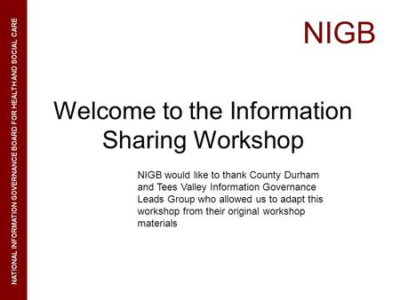 NIGB NATIONAL INFORMATION GOVERNANCE BOARD FOR HEALTH AND SOCIAL CARE Welcome to the Information Sharing Workshop NIGB would like to thank County Durham.