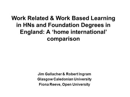 Work Related & Work Based Learning in HNs and Foundation Degrees in England: A home international comparison Jim Gallacher & Robert Ingram Glasgow Caledonian.