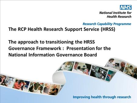 The RCP Health Research Support Service (HRSS) The approach to transitioning the HRSS Governance Framework : Presentation for the National Information.