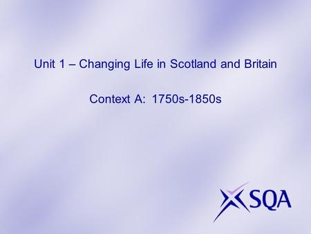 Unit 1 – Changing Life in Scotland and Britain Context A: 1750s-1850s.
