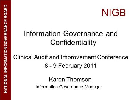 NIGB Information Governance and Confidentiality Clinical Audit and Improvement Conference 8 - 9 February 2011 Karen Thomson Information Governance Manager.