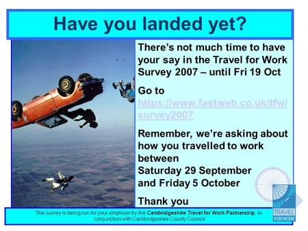Have you landed yet? Theres not much time to have your say in the Travel for Work Survey 2007 – until Fri 19 Oct Go to https://www.fastweb.co.uk/tfw/ survey2007.