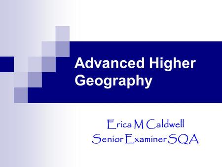 Advanced Higher Geography Erica M Caldwell Senior Examiner SQA.