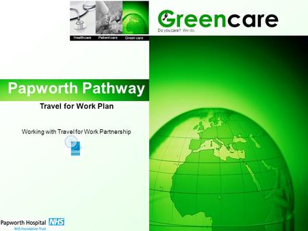 Greencare Healthcare Patient care Green care Do you care? We do. Papworth Pathway Travel for Work Plan Working with Travel for Work Partnership.