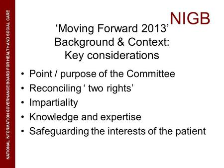 NIGB NATIONAL INFORMATION GOVERNANCE BOARD FOR HEALTH AND SOCIAL CARE Moving Forward 2013 Background & Context: Key considerations Point / purpose of the.