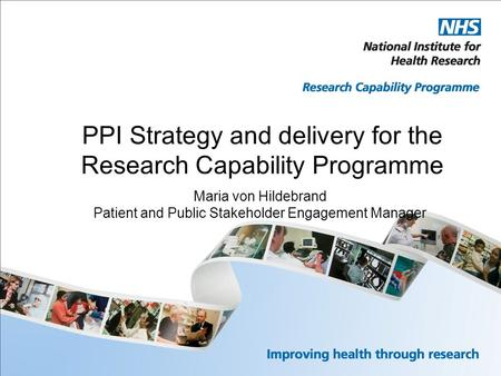 PPI Strategy and delivery for the Research Capability Programme Maria von Hildebrand Patient and Public Stakeholder Engagement Manager.