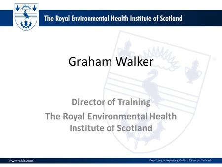 Graham Walker Director of Training The Royal Environmental Health Institute of Scotland.